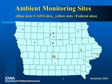 IOWA Department of Natural Resources November 20041 Ambient Monitoring Sites (Blue dots=CAFO sites, yellow dots =Federal sites)