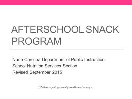 AFTERSCHOOL SNACK PROGRAM North Carolina Department of Public Instruction School Nutrition Services Section Revised September 2015 USDA is an equal opportunity.