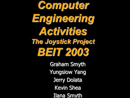 Computer Engineering Activities The Joystick Project BEIT 2003 Graham Smyth Yungsiow Yang Jerry Dolata Kevin Shea Ilana Smyth.