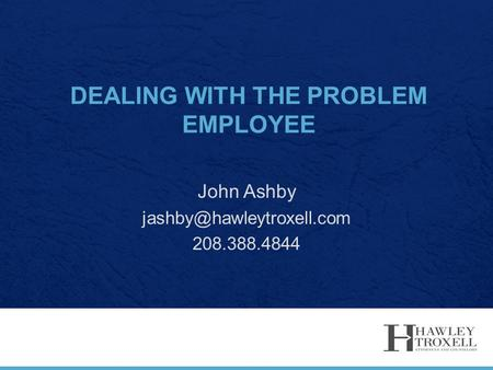 DEALING WITH THE PROBLEM EMPLOYEE John Ashby 208.388.4844.