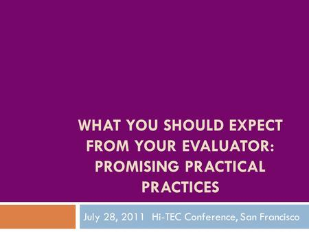 WHAT YOU SHOULD EXPECT FROM YOUR EVALUATOR: PROMISING PRACTICAL PRACTICES July 28, 2011 Hi-TEC Conference, San Francisco.