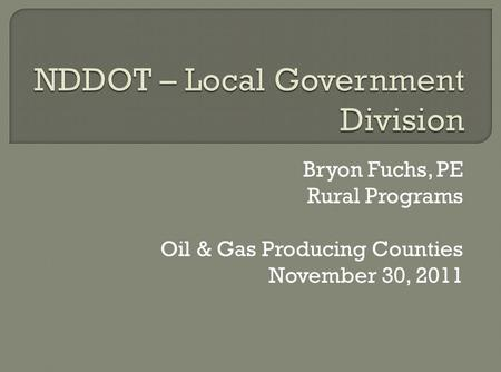 Bryon Fuchs, PE Rural Programs Oil & Gas Producing Counties November 30, 2011.