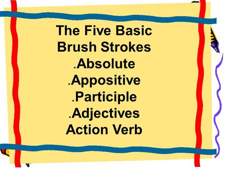 The Five Basic Brush Strokes.Absolute.Appositive.Participle.Adjectives Action Verb.