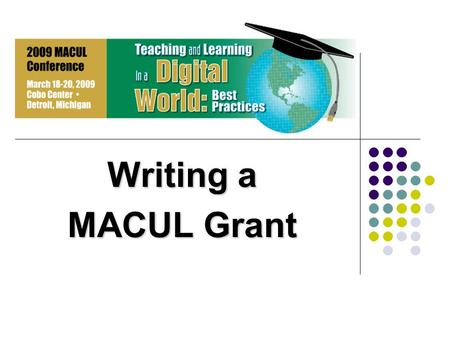 Writing a MACUL Grant. Purpose To encourage and support members interested in promoting effective instructional uses of the computer or related equipment.