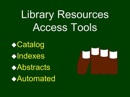 Library Resources Access Tools u Catalog u Indexes u Abstracts u Automated.