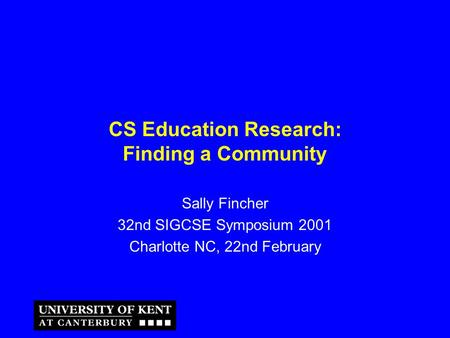 CS Education Research: Finding a Community Sally Fincher 32nd SIGCSE Symposium 2001 Charlotte NC, 22nd February.