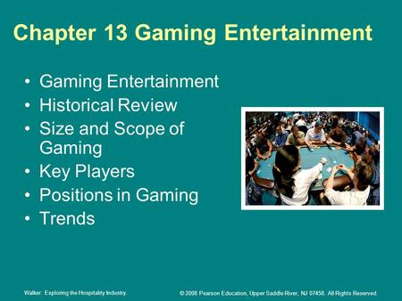 Walker: Exploring the Hospitality Industry. © 2008 Pearson Education, Upper Saddle River, NJ 07458. All Rights Reserved. Chapter 13 Gaming Entertainment.