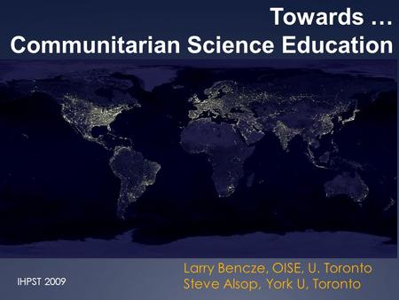 Larry Bencze, OISE, U. Toronto Steve Alsop, York U, Toronto Towards … Communitarian Science Education IHPST 2009.