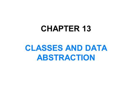 CHAPTER 13 CLASSES AND DATA ABSTRACTION. In this chapter, you will:  Learn about classes  Learn about private, protected, and public members of a class.