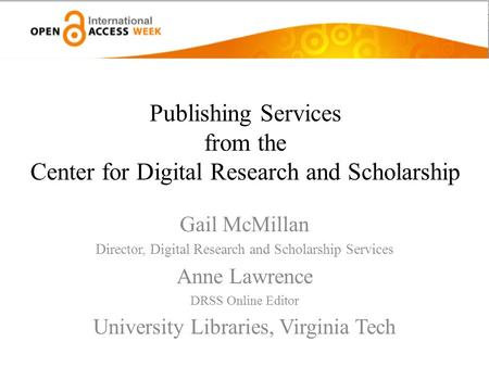 Publishing Services from the Center for Digital Research and Scholarship Gail McMillan Director, Digital Research and Scholarship Services Anne Lawrence.