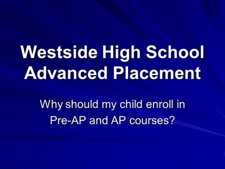 Why should my child enroll in Pre-AP and AP courses? Westside High School Advanced Placement.