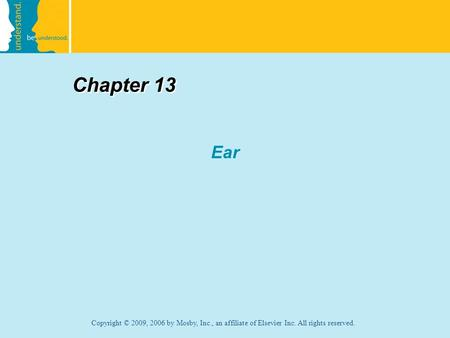Copyright © 2009, 2006 by Mosby, Inc., an affiliate of Elsevier Inc. All rights reserved. Chapter 13 Ear.
