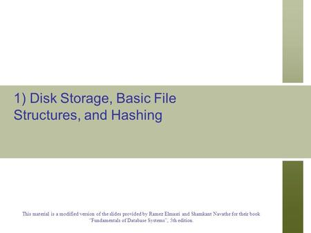 1) Disk Storage, Basic File Structures, and Hashing This material is a modified version of the slides provided by Ramez Elmasri and Shamkant Navathe for.