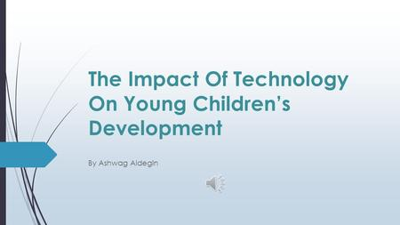 The Impact Of Technology On Young Children's Development By Ashwag Aldegin.