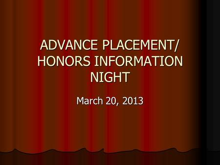 ADVANCE PLACEMENT/ HONORS INFORMATION NIGHT March 20, 2013.