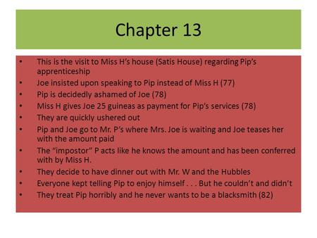 Chapter 13 This is the visit to Miss H's house (Satis House) regarding Pip's apprenticeship Joe insisted upon speaking to Pip instead of Miss H (77) Pip.