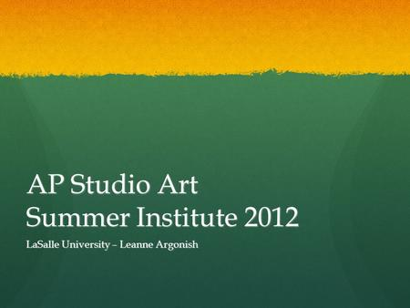 AP Studio Art Summer Institute 2012 LaSalle University – Leanne Argonish.