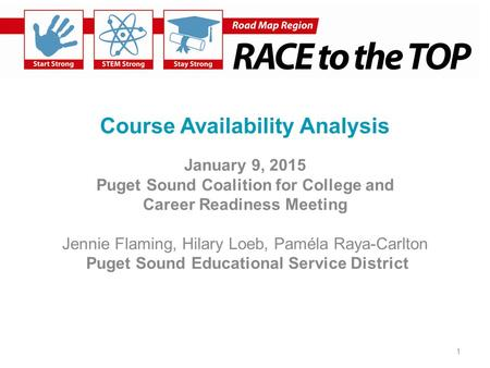 Course Availability Analysis January 9, 2015 Puget Sound Coalition for College and Career Readiness Meeting Jennie Flaming, Hilary Loeb, Paméla Raya-Carlton.