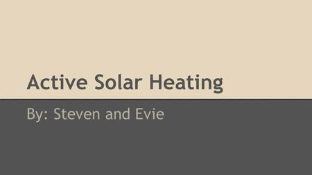 Active Solar Heating By: Steven and Evie. How It Works: