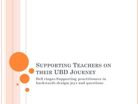 S UPPORTING T EACHERS ON THEIR UBD J OURNEY Bell ringer-Supporting practitioners in backwards design: joys and questions.