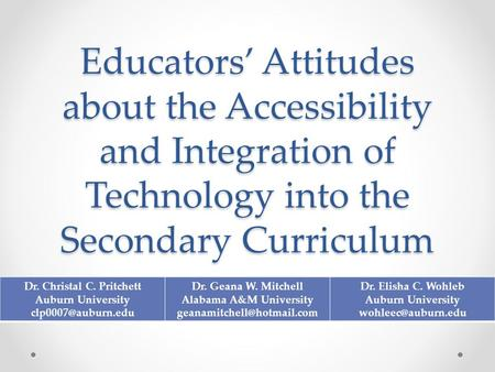 Educators' Attitudes about the Accessibility and Integration of Technology into the Secondary Curriculum Dr. Christal C. Pritchett Auburn University