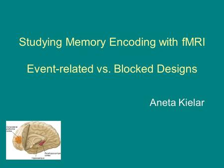 Studying Memory Encoding with fMRI Event-related vs. Blocked Designs Aneta Kielar.