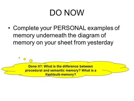 DO NOW Complete your PERSONAL examples of memory underneath the diagram of memory on your sheet from yesterday Done it?: What is the difference between.