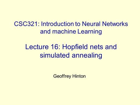 CSC321: Introduction to Neural Networks and machine Learning Lecture 16: Hopfield nets and simulated annealing Geoffrey Hinton.