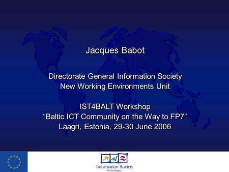 "Jacques Babot Directorate General Information Society New Working Environments Unit IST4BALT Workshop ""Baltic ICT Community on the Way to FP7"" Laagri,"