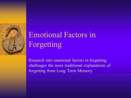 Emotional Factors in Forgetting Research into emotional factors in forgetting challenges the more traditional explanations of forgetting from Long Term.