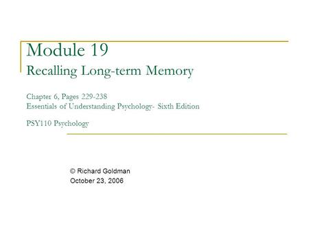 Module 19 Recalling Long-term Memory Chapter 6, Pages 229-238 Essentials of Understanding Psychology- Sixth Edition PSY110 Psychology © Richard Goldman.