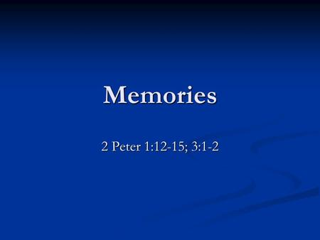 "Memories 2 Peter 1:12-15; 3:1-2. Memories That Prevent Ecclesiastes 12:1ff Teach the younger. Deut. 6:10-12 Teach the younger. Deut. 6:10-12 ""Remember."