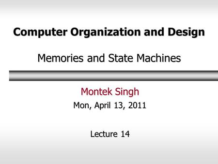 Computer Organization and Design Memories and State Machines Montek Singh Mon, April 13, 2011 Lecture 14.