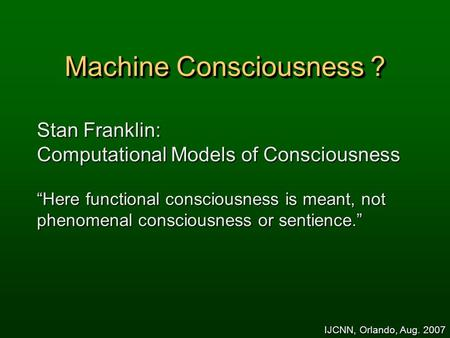 "<strong>Machine</strong> Consciousness ? Stan Franklin: Computational Models of Consciousness ""Here functional consciousness is meant, not phenomenal consciousness or sentience."""