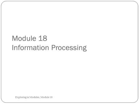 Module 18 Information Processing Exploring in Modules, Module 18.