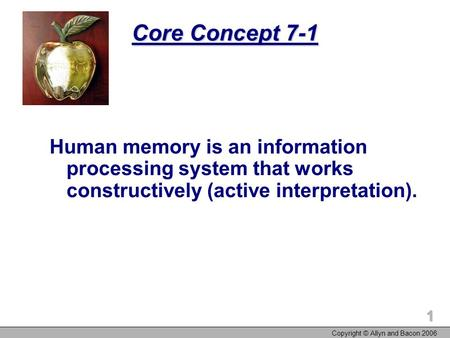 Copyright © Allyn and Bacon 2006 1 Core Concept 7-1 Human memory is an information processing system that works constructively (active interpretation).