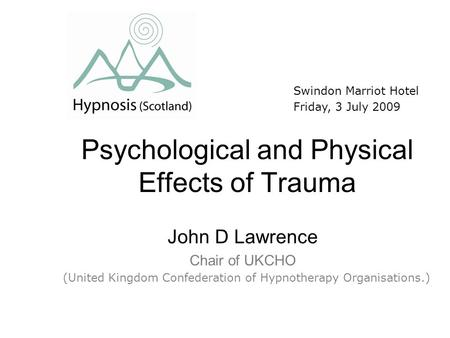 Psychological and Physical Effects of Trauma John D Lawrence Chair of UKCHO Swindon Marriot Hotel Friday, 3 July 2009 (United Kingdom Confederation of.