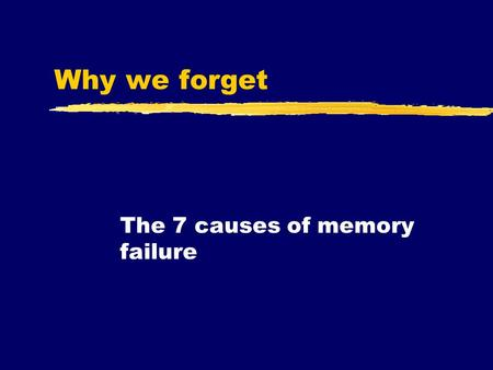 Why we forget The 7 causes of memory failure. The importance of forgetting  At this point in the unit, you know the three types, processes, and stages.