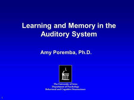 Learning and Memory in the Auditory System The University of Iowa Department of Psychology Behavioral and Cognitive Neuroscience Amy Poremba, Ph.D. 1.