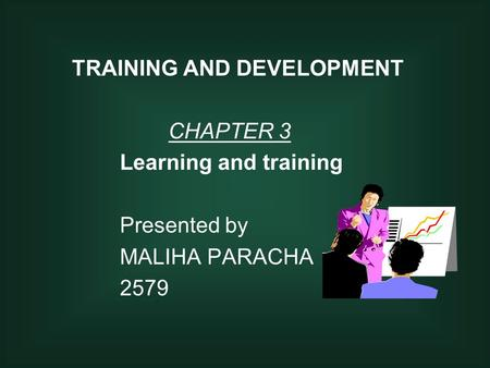 TRAINING AND DEVELOPMENT CHAPTER 3 Learning and training Presented by MALIHA PARACHA 2579.