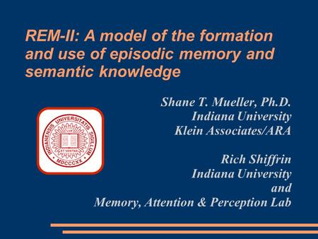 Shane T. Mueller, Ph.D. Indiana University Klein Associates/ARA Rich Shiffrin Indiana University and Memory, Attention & Perception Lab REM-II: A model.