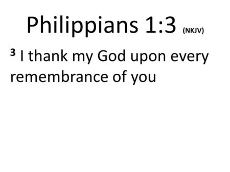 Philippians 1:3 (NKJV) 3 I thank my God upon every remembrance of you.