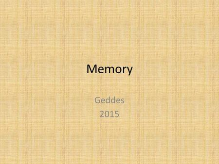 Memory Geddes 2015. Without Memory Everyone would be a stranger, every language would be foreign, every task would be new, you wouldn't even recognize.