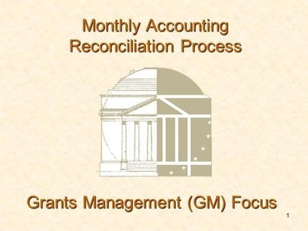 1 Grants Management (GM) Focus Monthly Accounting Reconciliation Process.
