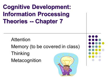 Cognitive Development: Information Processing Theories -- Chapter 7 Attention Memory (to be covered in class) Thinking Metacognition.