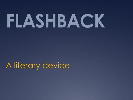 FLASHBACK A literary device. Purpose  shows the audience or reader events that occurred in the past that have important bearing on the story.  Often,