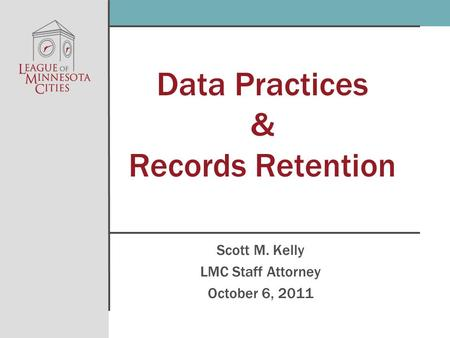 Data Practices & Records Retention Scott M. Kelly LMC Staff Attorney October 6, 2011.