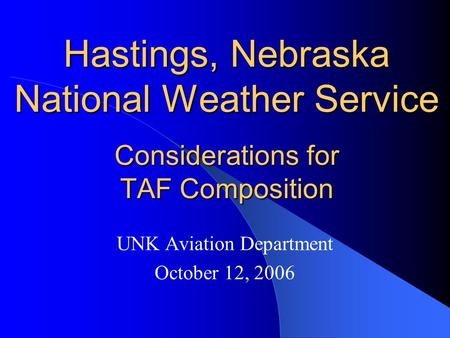 Hastings, Nebraska National Weather Service Considerations for TAF Composition UNK Aviation Department October 12, 2006.