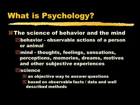 What is Psychology? zThe science of behavior and the mind ybehavior - observable actions of a person or animal ymind - thoughts, feelings, sensations,