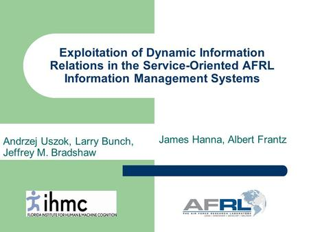 Exploitation of Dynamic Information Relations in the Service-Oriented AFRL Information Management Systems Andrzej Uszok, Larry Bunch, Jeffrey M. Bradshaw.